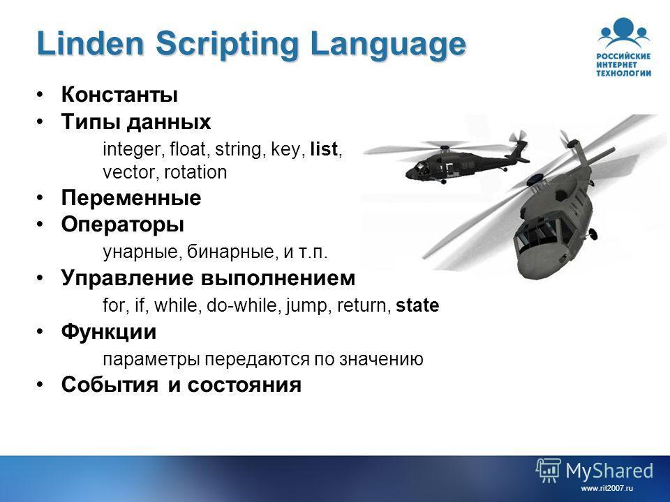 www.rit2007.ru Linden Scripting Language Константы Типы данных integer, float, string, key, list, vector, rotation Переменные Операторы унарные, бинарные, и т.п. Управление выполнением for, if, while, do-while, jump, return, state Функции параметры п