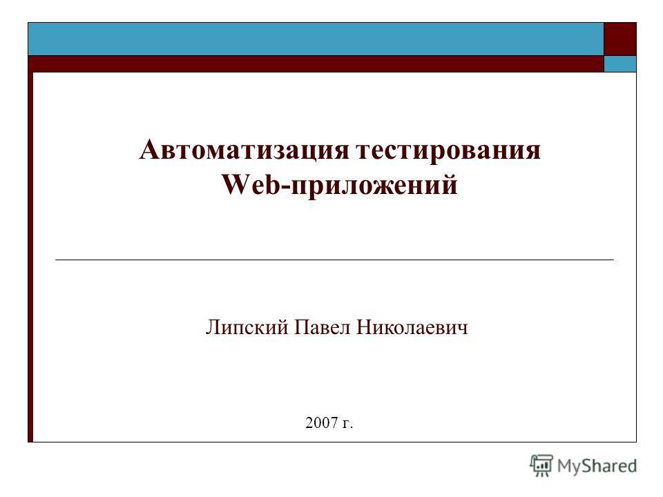 Автоматизация тестирования Web-приложений 2007 г. Липский Павел Николаевич
