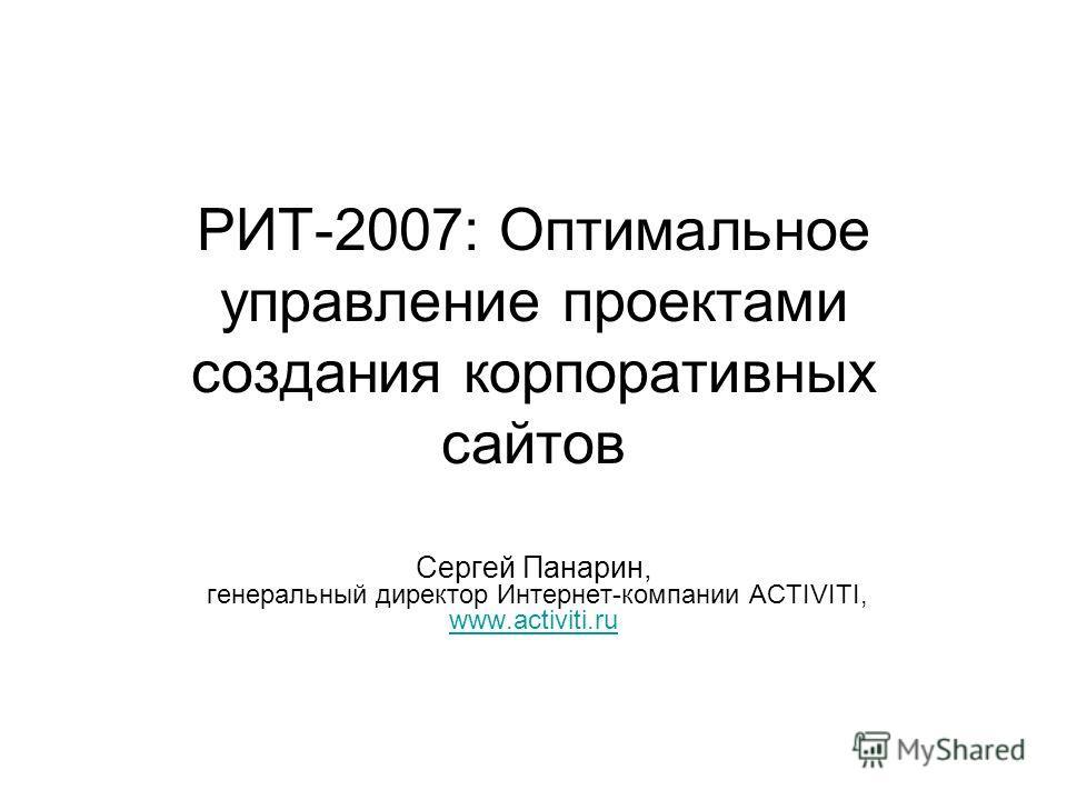 РИТ-2007: Оптимальное управление проектами создания корпоративных сайтов Сергей Панарин, генеральный директор Интернет-компании ACTIVITI, www.activiti.ru www.activiti.ru
