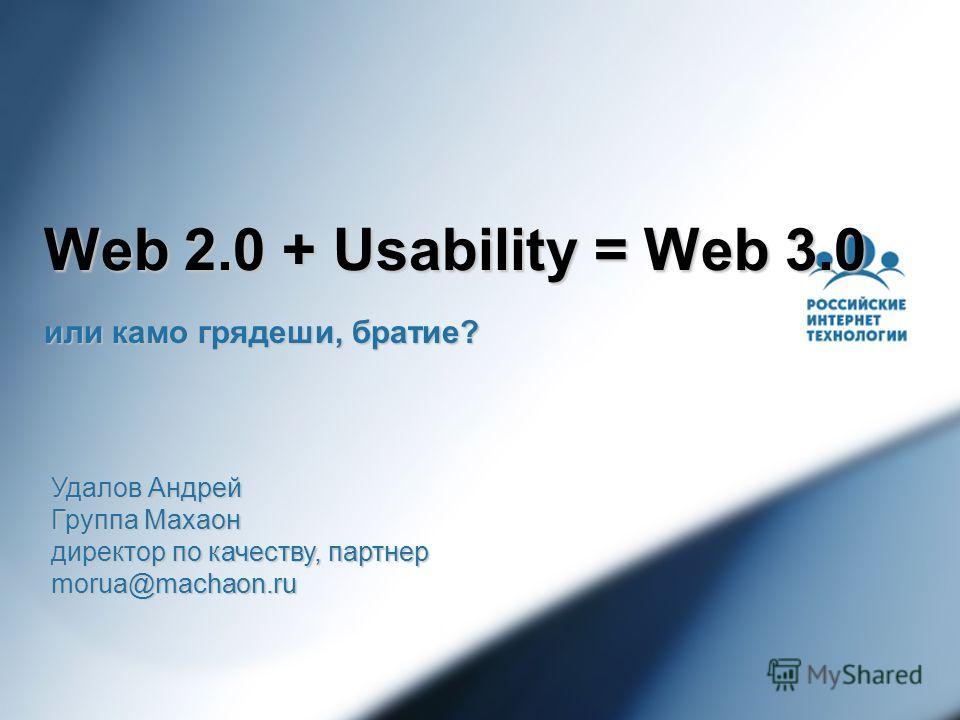 Web 2.0 + Usability = Web 3.0 или камо грядеши, братие? Удалов Андрей Группа Махаон директор по качеству, партнер morua@machaon.ru