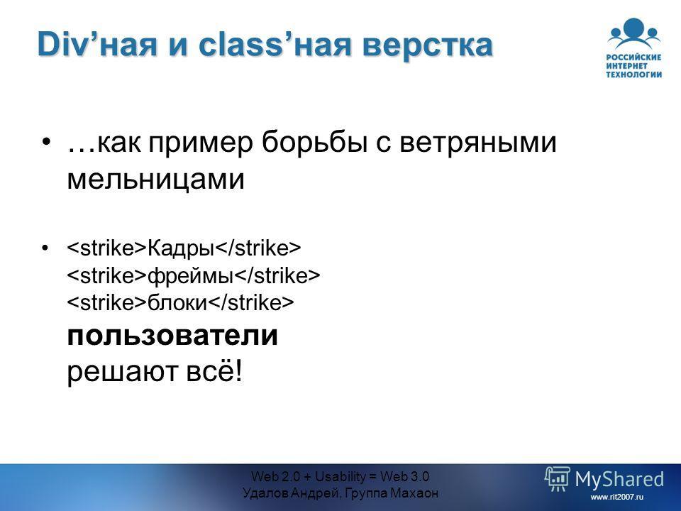 www.rit2007.ru Web 2.0 + Usability = Web 3.0 Удалов Андрей, Группа Махаон Divная и classная верстка …как пример борьбы с ветряными мельницами Кадры фреймы блоки пользователи решают всё!
