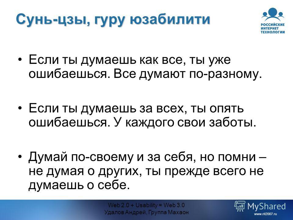 www.rit2007.ru Web 2.0 + Usability = Web 3.0 Удалов Андрей, Группа Махаон Сунь-цзы, гуру юзабилити Если ты думаешь как все, ты уже ошибаешься. Все думают по-разному. Если ты думаешь за всех, ты опять ошибаешься. У каждого свои заботы. Думай по-своему