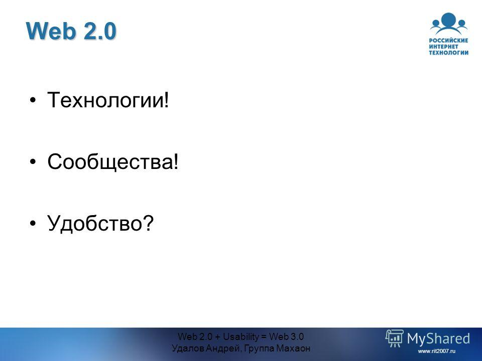 www.rit2007.ru Web 2.0 + Usability = Web 3.0 Удалов Андрей, Группа Махаон Web 2.0 Технологии! Сообщества! Удобство?