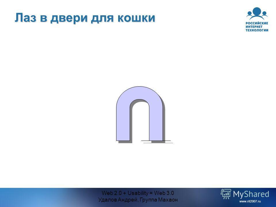 www.rit2007.ru Web 2.0 + Usability = Web 3.0 Удалов Андрей, Группа Махаон Лаз в двери для кошки