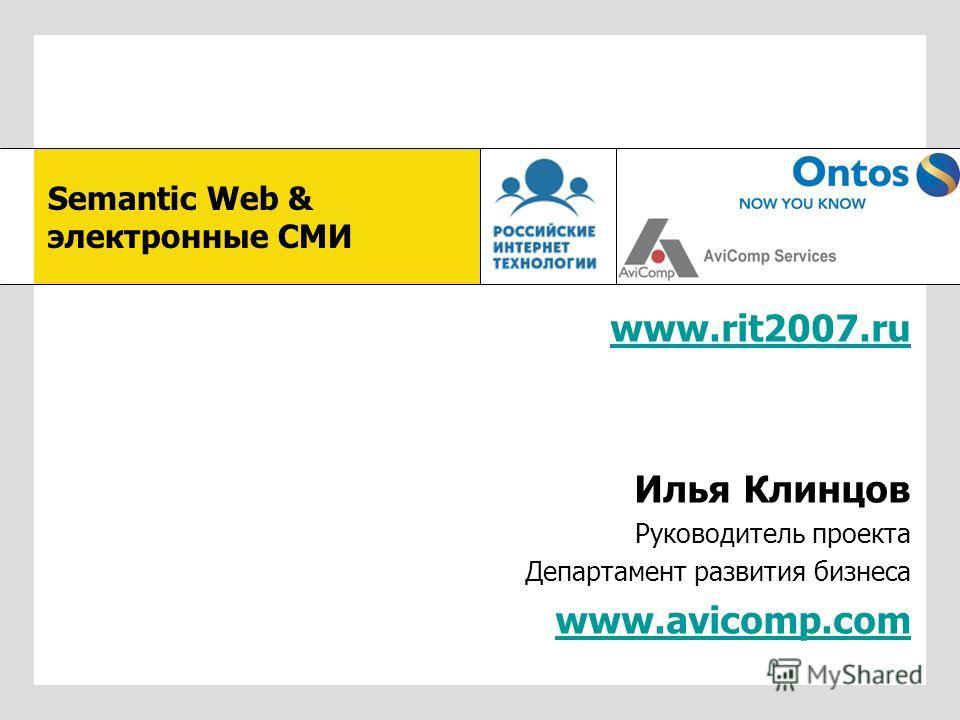 www.rit2007.ru Илья Клинцов Руководитель проекта Департамент развития бизнеса www.avicomp.com Semantic Web & электронные СМИ