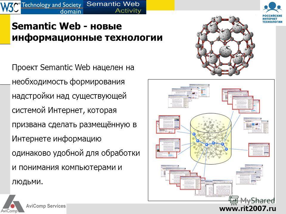 www.rit2007.ru Semantic Web - новые информационные технологии Проект Semantic Web нацелен на необходимость формирования надстройки над существующей системой Интернет, которая призвана сделать размещённую в Интернете информацию одинаково удобной для о