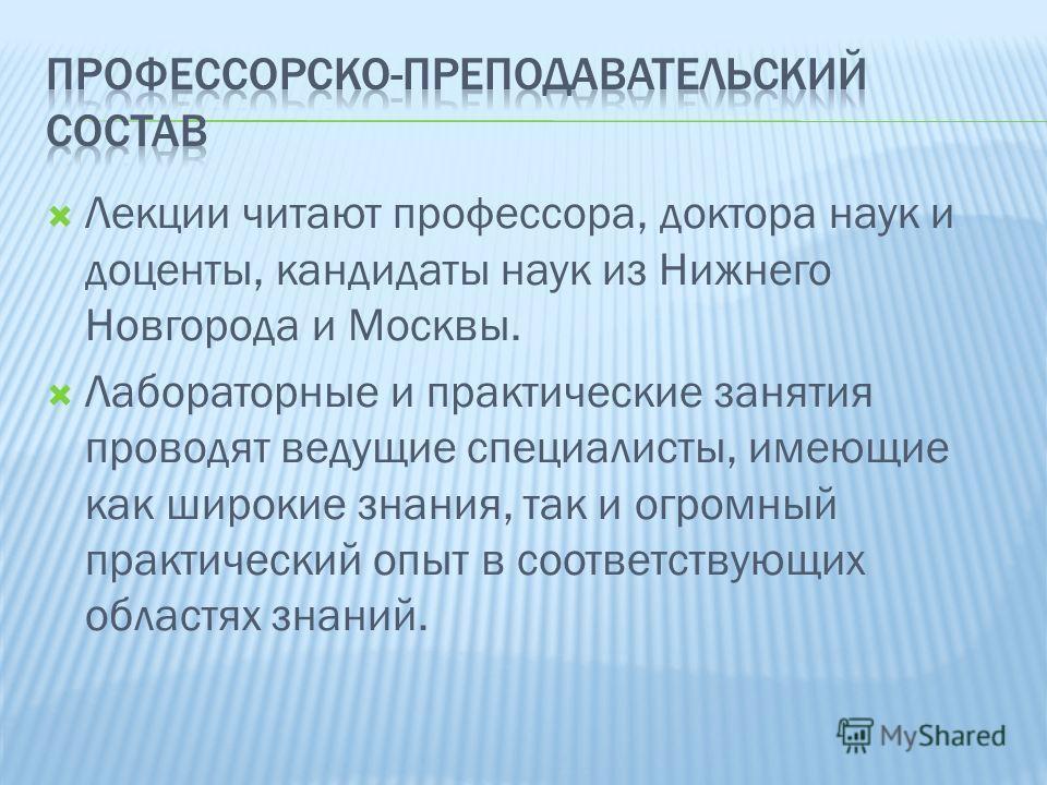 Лекции читают профессора, доктора наук и доценты, кандидаты наук из Нижнего Новгорода и Москвы. Лабораторные и практические занятия проводят ведущие специалисты, имеющие как широкие знания, так и огромный практический опыт в соответствующих областях