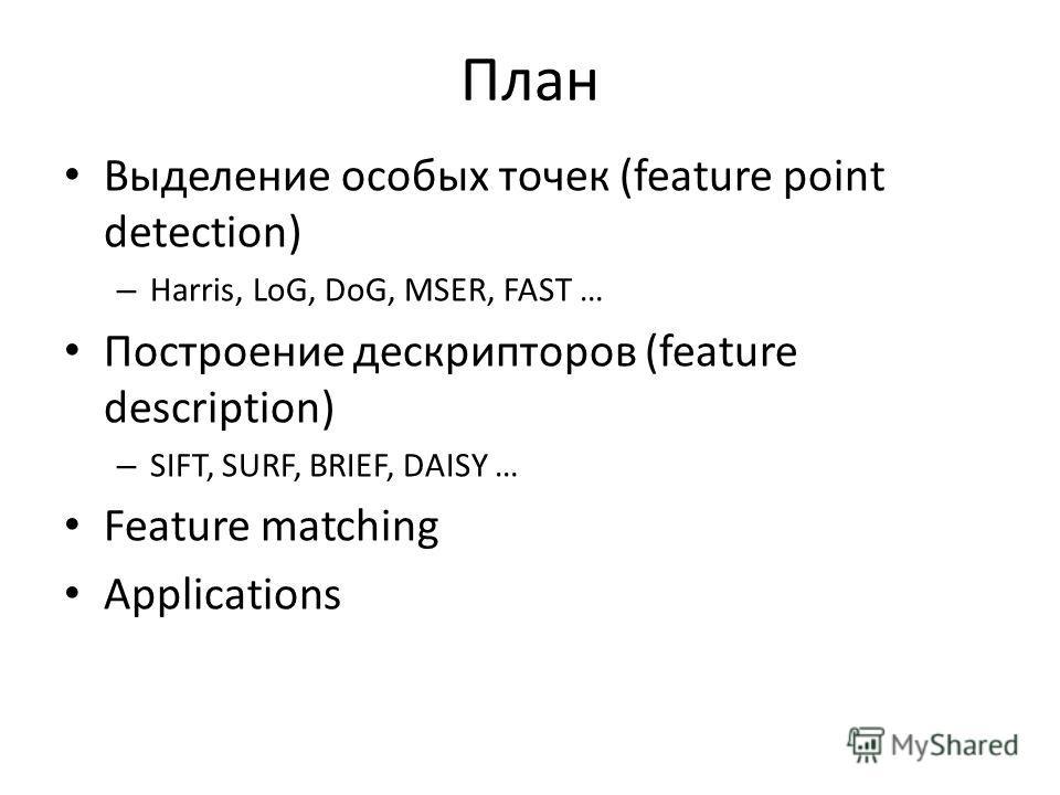 План Выделение особых точек (feature point detection) – Harris, LoG, DoG, MSER, FAST … Построение дескрипторов (feature description) – SIFT, SURF, BRIEF, DAISY … Feature matching Applications