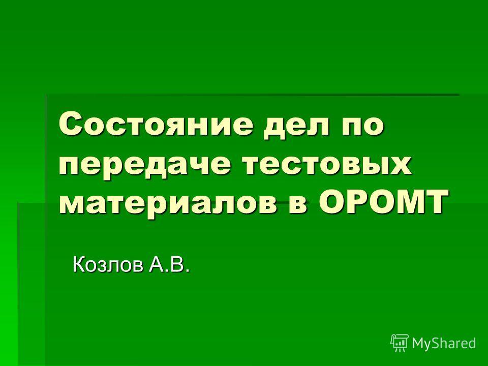 Состояние дел по передаче тестовых материалов в ОРОМТ Козлов А.В.
