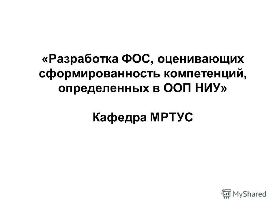 «Разработка ФОС, оценивающих сформированность компетенций, определенных в ООП НИУ» Кафедра МРТУС