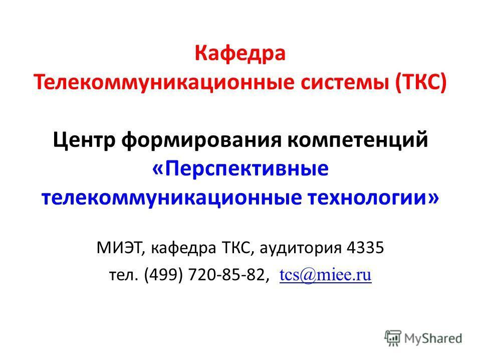 Кафедра Телекоммуникационные системы (ТКС) Центр формирования компетенций «Перспективные телекоммуникационные технологии» МИЭТ, кафедра ТКС, аудитория 4335 тел. (499) 720-85-82, tcs@miee.ru tcs@miee.ru
