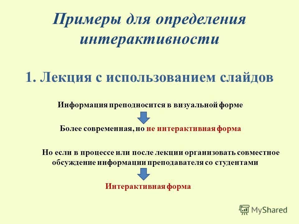 Примеры для определения интерактивности 1. Лекция с использованием слайдов Информация преподносится в визуальной форме Более современная, но не интерактивная форма Но если в процессе или после лекции организовать совместное обсуждение информации преп