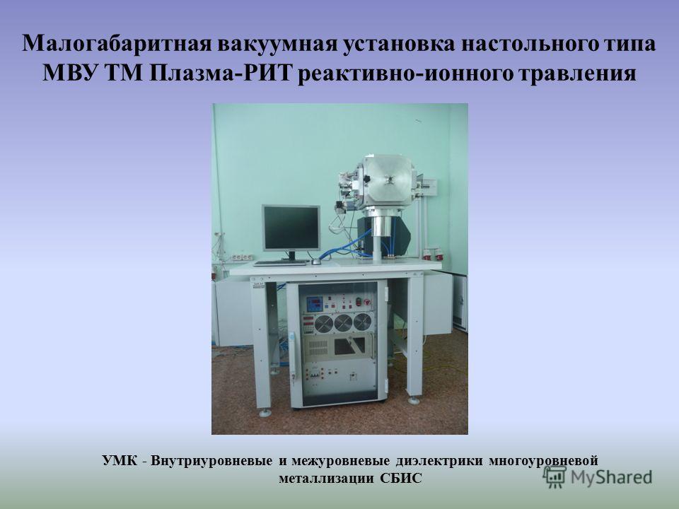 Малогабаритная вакуумная установка настольного типа МВУ ТМ Плазма-РИТ реактивно-ионного травления УМК - Внутриуровневые и межуровневые диэлектрики многоуровневой металлизации СБИС