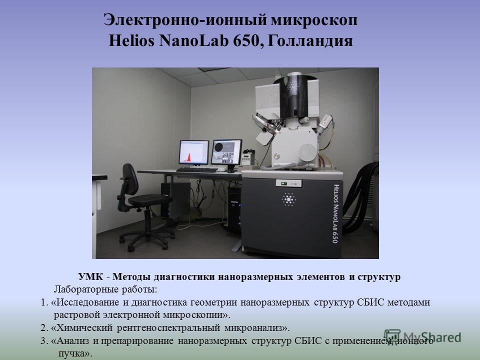 Электронно-ионный микроскоп Helios NanoLab 650, Голландия УМК - Методы диагностики наноразмерных элементов и структур Лабораторные работы: 1. «Исследование и диагностика геометрии наноразмерных структур СБИС методами растровой электронной микроскопии