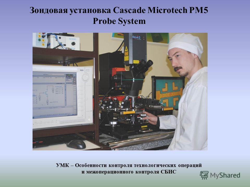 Зондовая установка Cascade Microtech PM5 Probe System УМК – Особенности контроля технологических операций и межоперационного контроля СБИС