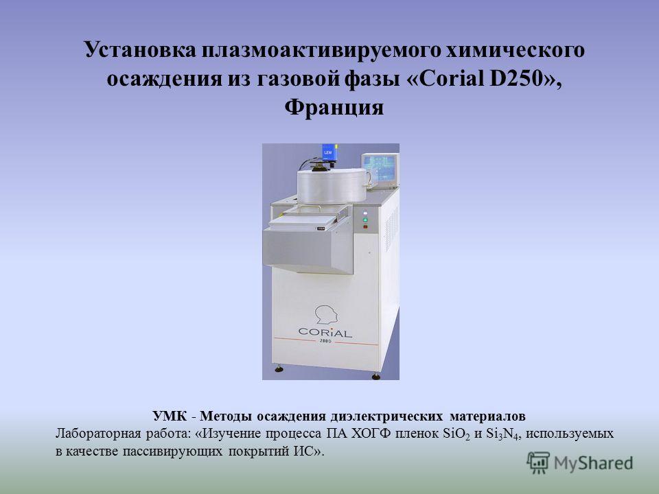 Установка плазмоактивируемого химического осаждения из газовой фазы «Corial D250», Франция УМК - Методы осаждения диэлектрических материалов Лабораторная работа: «Изучение процесса ПА ХОГФ пленок SiO 2 и Si 3 N 4, используемых в качестве пассивирующи