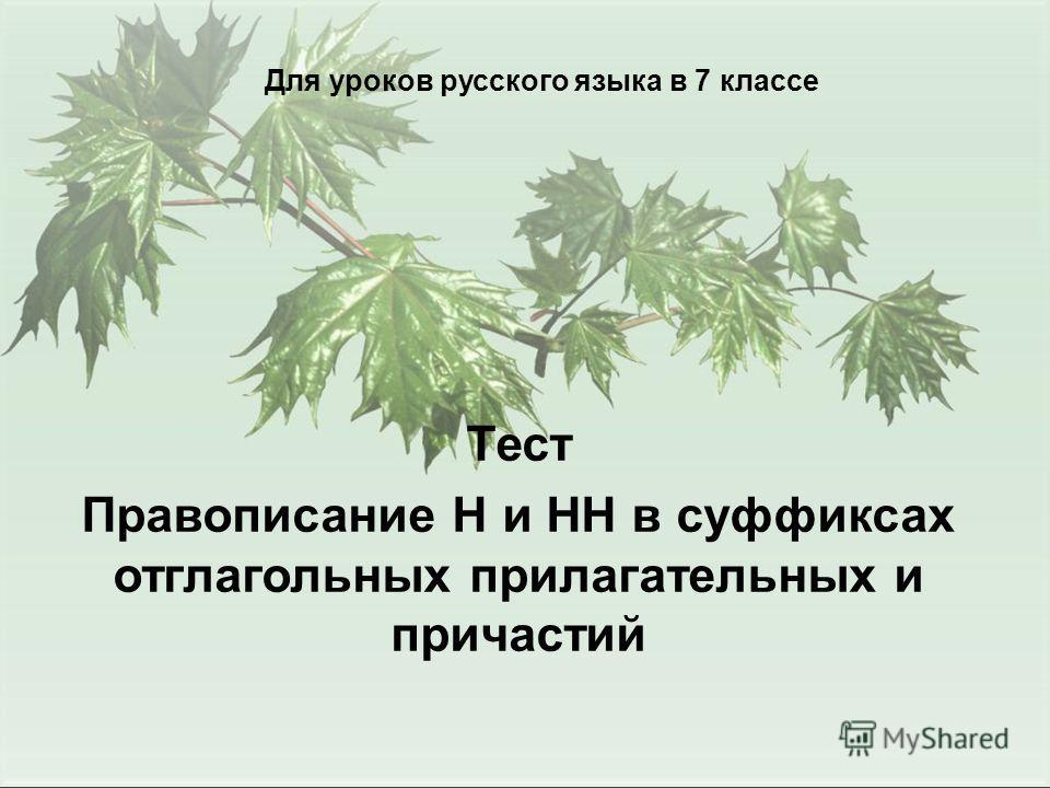 Для уроков русского языка в 7 классе Тест Правописание Н и НН в суффиксах отглагольных прилагательных и причастий