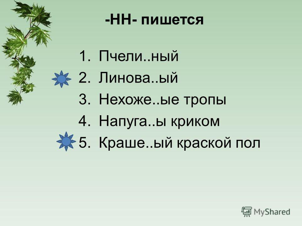 -НН- пишется 1.Пчели..ный 2.Линова..ый 3.Нехоже..ые тропы 4.Напуга..ы криком 5.Краше..ый краской пол