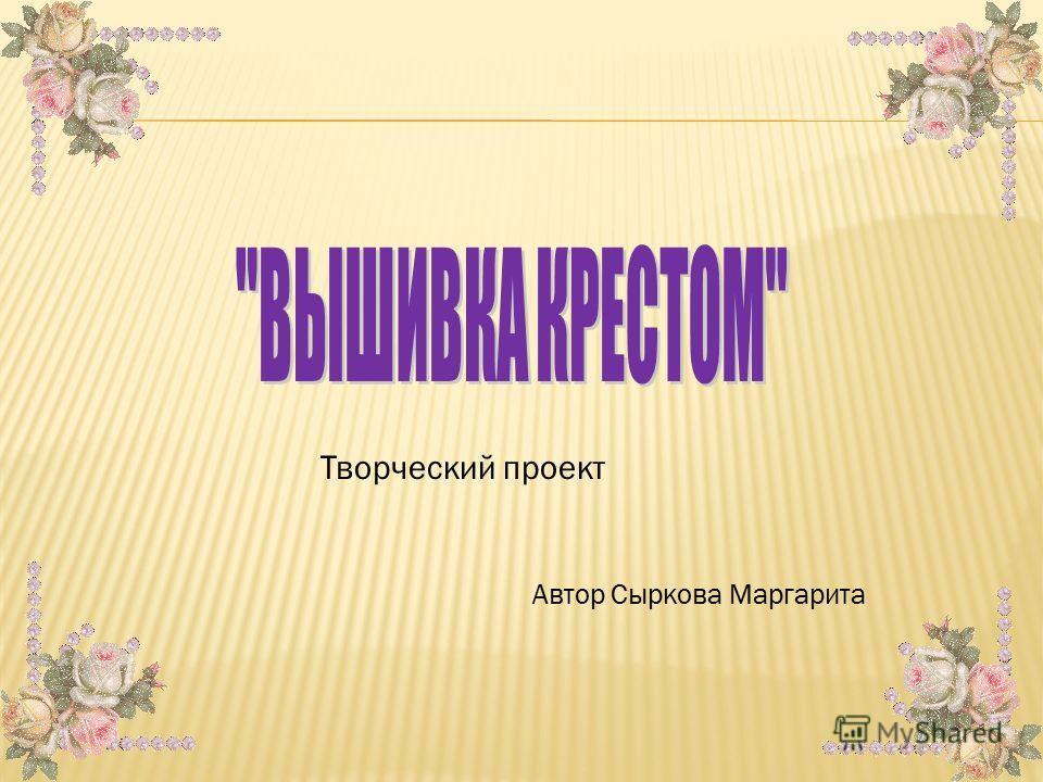 Творческий проект Автор Сыркова Маргарита