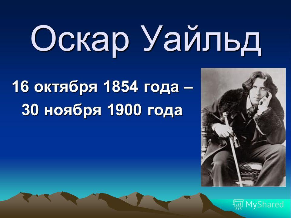 Оскар Уайльд 16 октября 1854 года – 30 ноября 1900 года