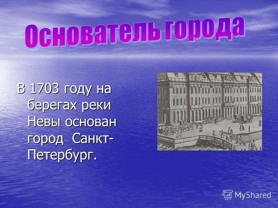 В 1703 году на берегах реки Невы основан город Санкт- Петербург.