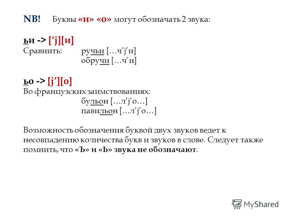 NB! Буквы «и» «о» могут обозначать 2 звука: ьи -> [j][и] Сравнить:ручьи […чjи] обручи […чи] ьо -> [j][о] Во французских заимствованиях: бульон […лjо…] павильон […лjо…] Возможность обозначения буквой двух звуков ведет к несовпадению количества букв и