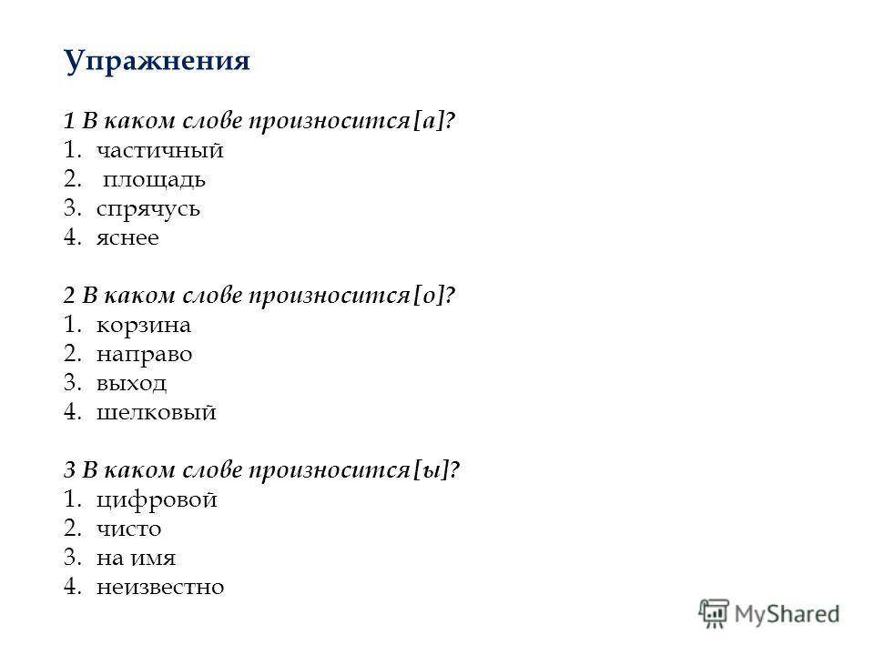 Упражнения 1 В каком слове произносится [а]? 1.частичный 2. площадь 3.спрячусь 4.яснее 2 В каком слове произносится [о]? 1.корзина 2.направо 3.выход 4.шелковый 3 В каком слове произносится [ы]? 1.цифровой 2.чисто 3.на имя 4.неизвестно