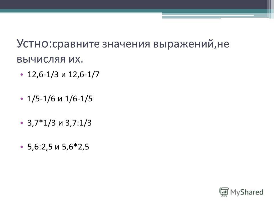Устно: сравните значения выражений,не вычисляя их. 12,6-1/3 и 12,6-1/7 1/5-1/6 и 1/6-1/5 3,7*1/3 и 3,7:1/3 5,6:2,5 и 5,6*2,5