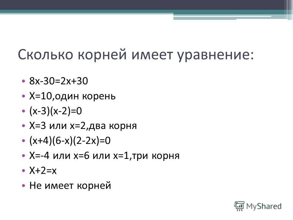 Сколько корней имеет уравнение: 8х-30=2х+30 Х=10,один корень (х-3)(х-2)=0 Х=3 или х=2,два корня (х+4)(6-х)(2-2х)=0 Х=-4 или х=6 или х=1,три корня Х+2=х Не имеет корней