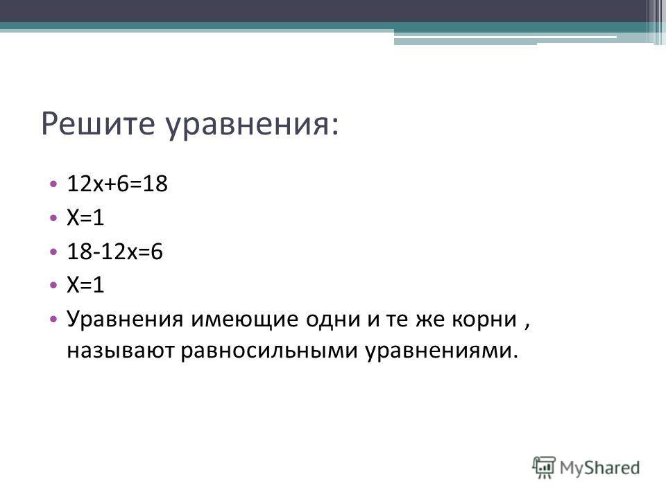 Решите уравнения: 12х+6=18 Х=1 18-12х=6 Х=1 Уравнения имеющие одни и те же корни, называют равносильными уравнениями.