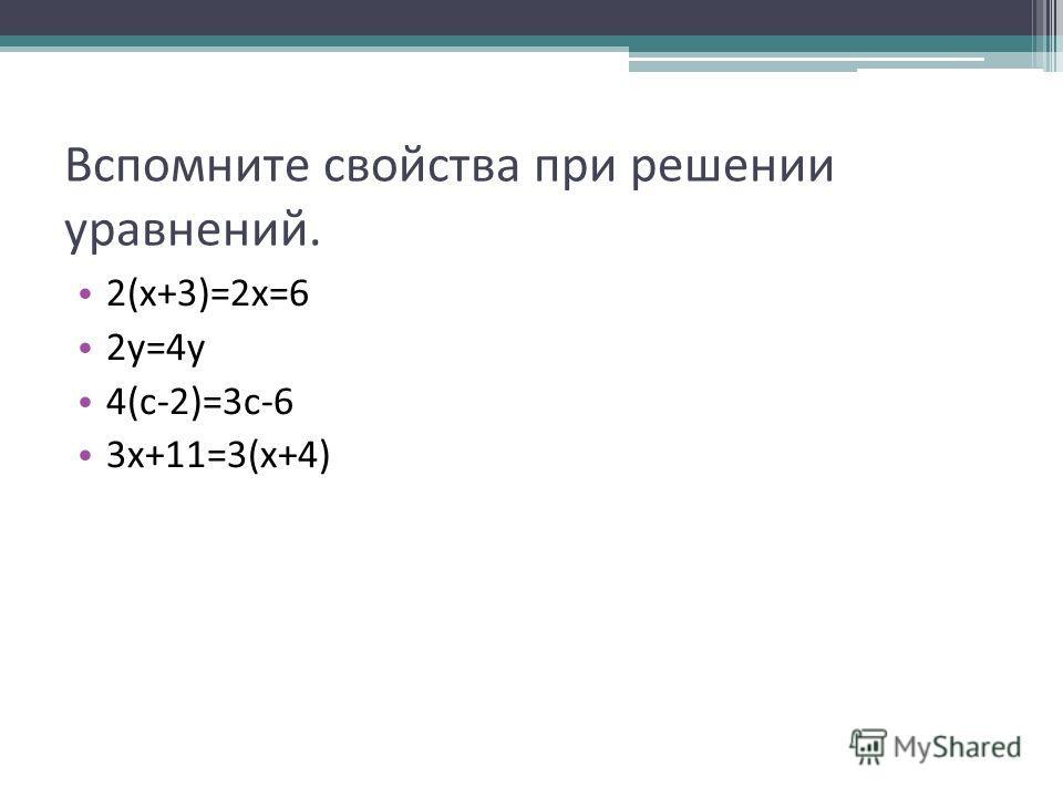 Вспомните свойства при решении уравнений. 2(х+3)=2х=6 2у=4у 4(с-2)=3с-6 3х+11=3(х+4)