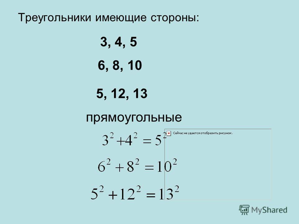 Треугольники имеющие стороны: 3, 4, 5 6, 8, 10 5, 12, 13 прямоугольные