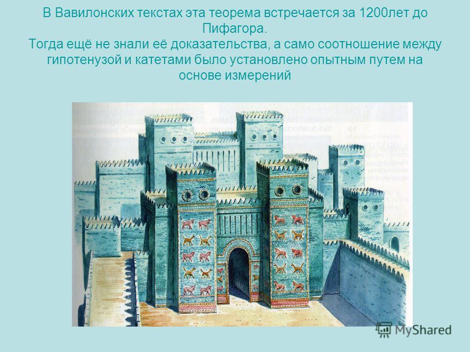 В Вавилонских текстах эта теорема встречается за 1200лет до Пифагора. Тогда ещё не знали её доказательства, а само соотношение между гипотенузой и катетами было установлено опытным путем на основе измерений