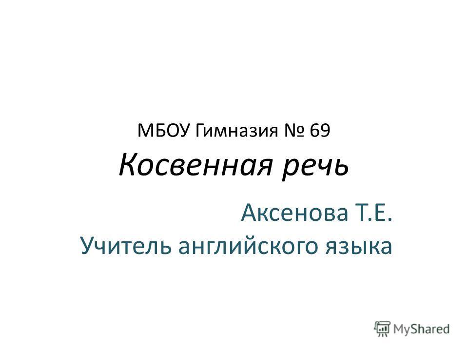МБОУ Гимназия 69 Косвенная речь Аксенова Т.Е. Учитель английского языка