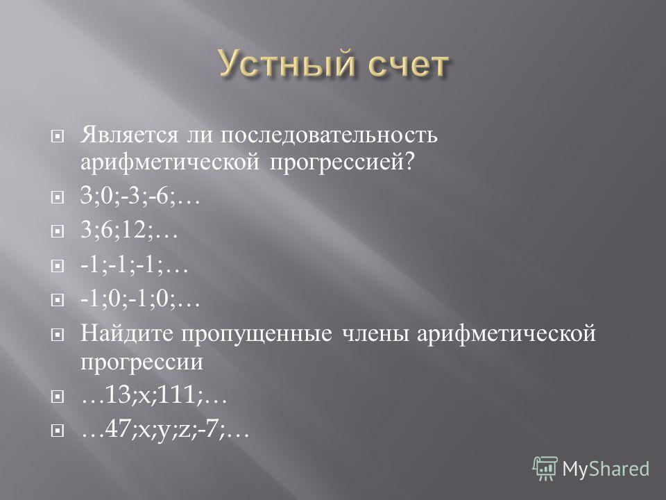Является ли последовательность арифметической прогрессией ? 3;0;-3;-6;… 3;6;12;… -1;-1;-1;… -1;0;-1;0;… Найдите пропущенные члены арифметической прогрессии …13;x;111;… …47;x;y;z;-7;…