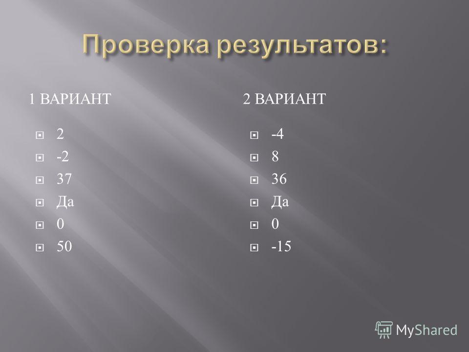 1 ВАРИАНТ 2 ВАРИАНТ 2 -2 37 Да 0 50 -4 8 36 Да 0 -15