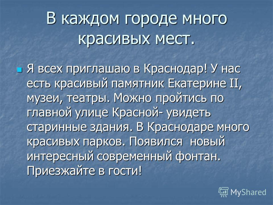 В каждом городе много красивых мест. Я всех приглашаю в Краснодар! У нас есть красивый памятник Екатерине II, музеи, театры. Можно пройтись по главной улице Красной- увидеть старинные здания. В Краснодаре много красивых парков. Появился новый интерес