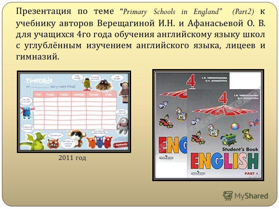 Презентация по теме Primary Schools in England (Part2) к учебнику авторов Верещагиной И. Н. и Афанасьевой О. В. для учащихся 4 го года обучения английскому языку школ с углублённым изучением английского языка, лицеев и гимназий. 2011 год
