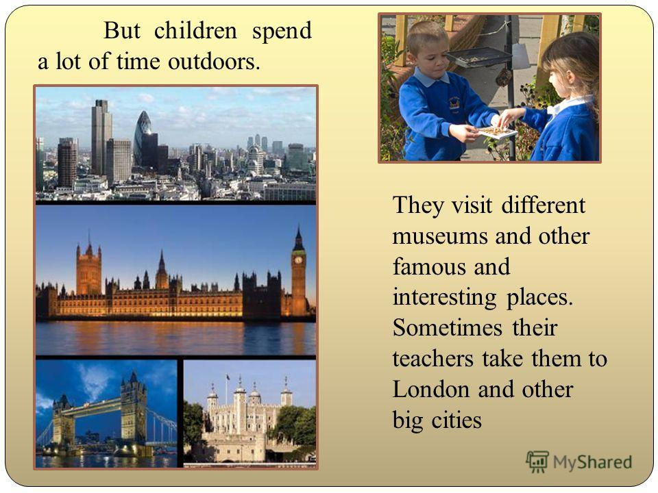 But children spend a lot of time outdoors. They visit different museums and other famous and interesting places. Sometimes their teachers take them to London and other big cities