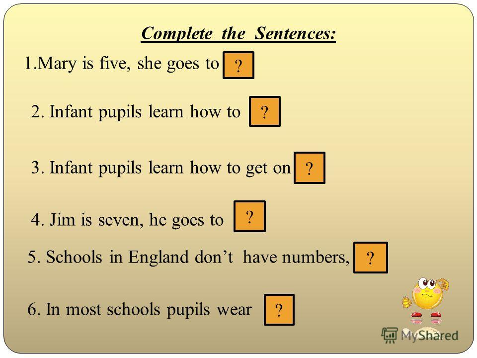 Complete the Sentences: 1.Mary is five, she goes to ? 2. Infant pupils learn how to ? 3. Infant pupils learn how to get on ? 4. Jim is seven, he goes to ? 5. Schools in England dont have numbers, ? 6. In most schools pupils wear ?