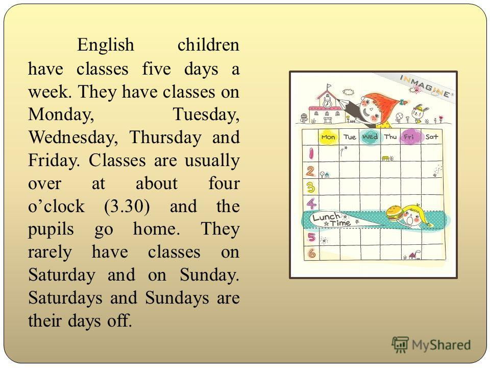English children have classes five days a week. They have classes on Monday, Tuesday, Wednesday, Thursday and Friday. Classes are usually over at about four oclock (3.30) and the pupils go home. They rarely have classes on Saturday and on Sunday. Sat