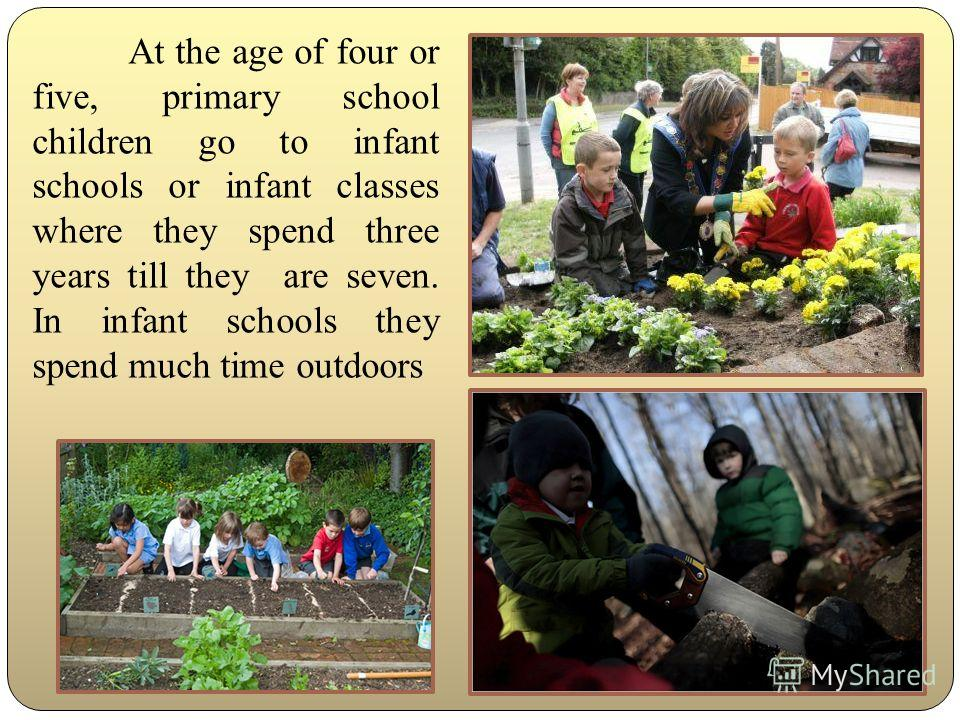 At the age of four or five, primary school children go to infant schools or infant classes where they spend three years till they are seven. In infant schools they spend much time outdoors