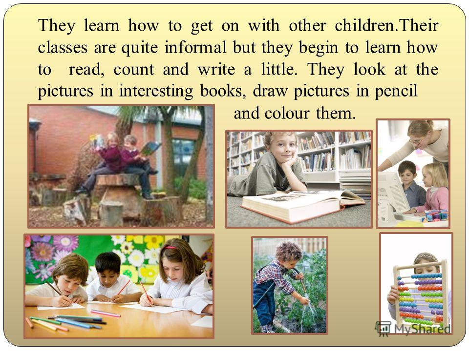 They learn how to get on with other children.Their classes are quite informal but they begin to learn how to read, count and write a little. They look at the pictures in interesting books, draw pictures in pencil and colour them.