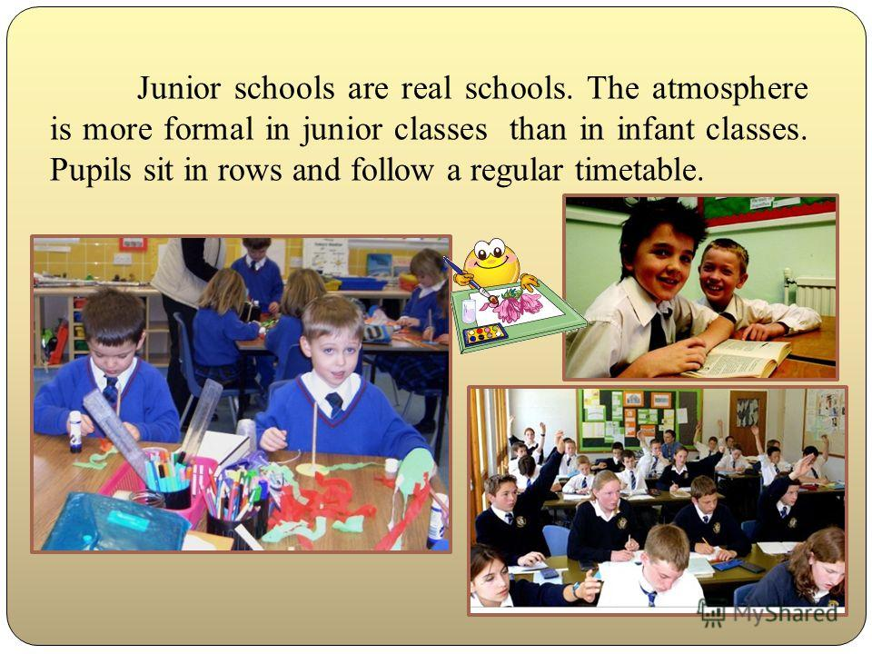 Junior schools are real schools. The atmosphere is more formal in junior classes than in infant classes. Pupils sit in rows and follow a regular timetable.