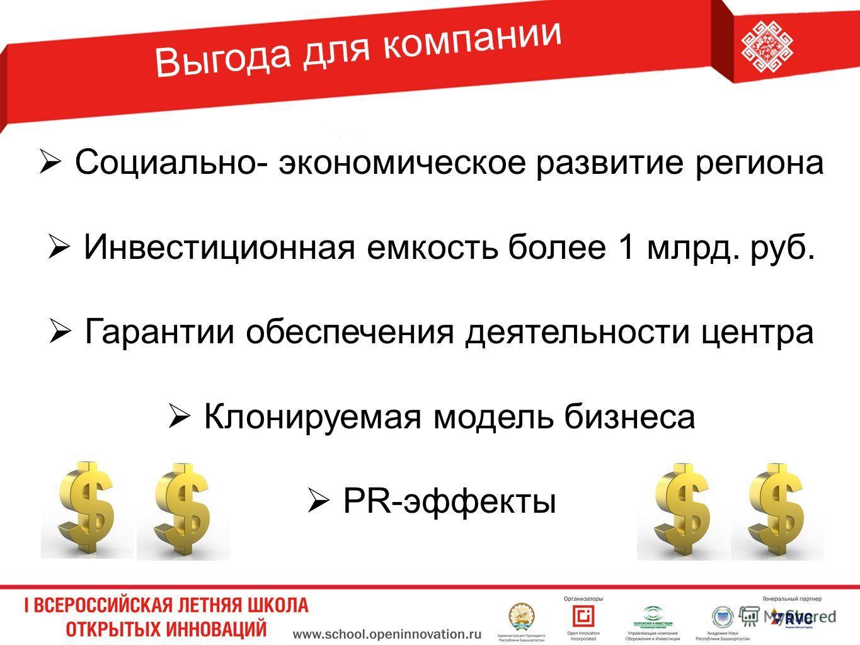 Выгода для компании Социально- экономическое развитие региона Инвестиционная емкость более 1 млрд. руб. Гарантии обеспечения деятельности центра Клонируемая модель бизнеса PR-эффекты