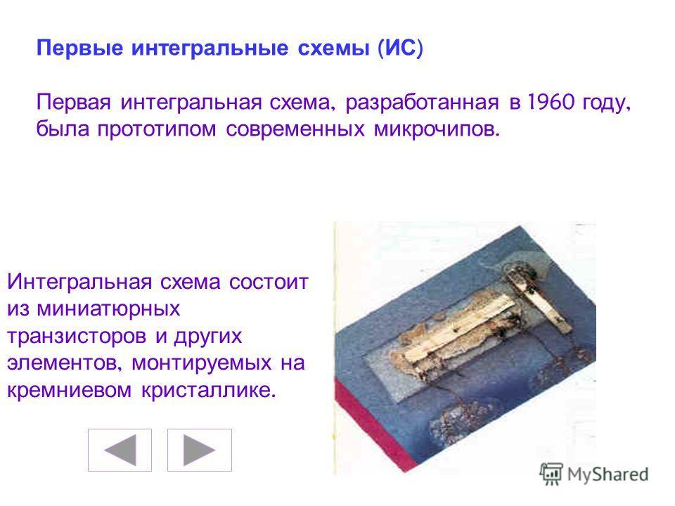 Первые интегральные схемы ( ИС ) Первая интегральная схема, разработанная в 1960 году, была прототипом современных микрочипов. Интегральная схема состоит из миниатюрных транзисторов и других элементов, монтируемых на кремниевом кристаллике.