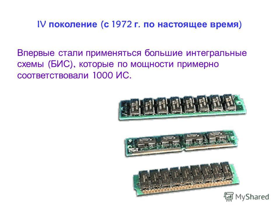IV поколение ( с 1972 г. по настоящее время ) Впервые стали применяться большие интегральные схемы ( БИС ), которые по мощности примерно соответствовали 1000 ИС.