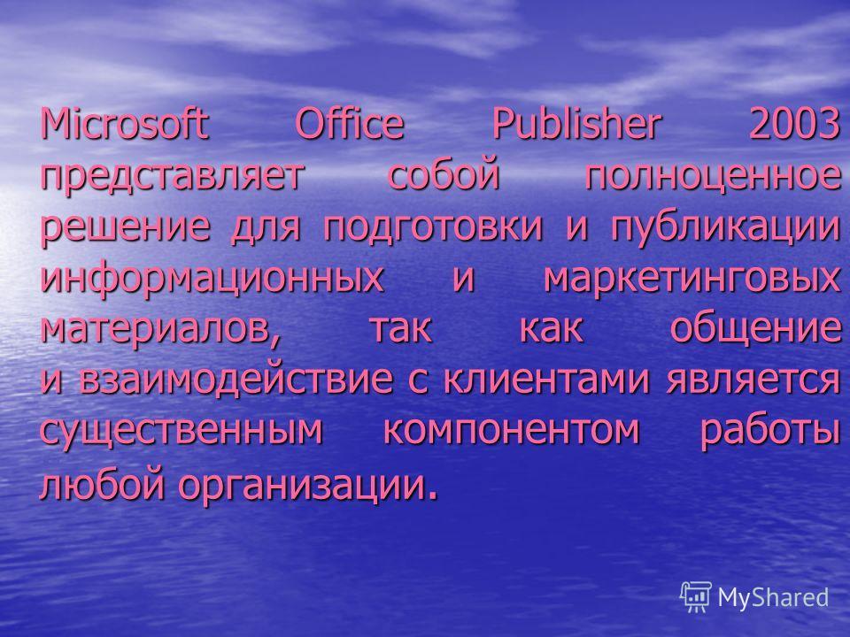 Microsoft Office Publisher 2003 представляет собой полноценное решение для подготовки и публикации информационных и маркетинговых материалов, так как общение и взаимодействие с клиентами является существенным компонентом работы любой организации.