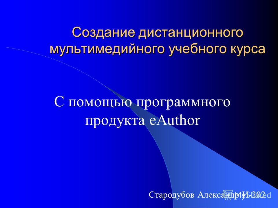 Создание дистанционного мультимедийного учебного курса С помощью программного продукта eAuthor Стародубов Александр И-202