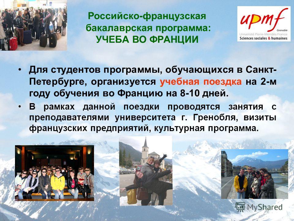 Российско-французская бакалаврская программа: УЧЕБА ВО ФРАНЦИИ Для студентов программы, обучающихся в Санкт- Петербурге, организуется учебная поездка на 2-м году обучения во Францию на 8-10 дней. В рамках данной поездки проводятся занятия с преподава